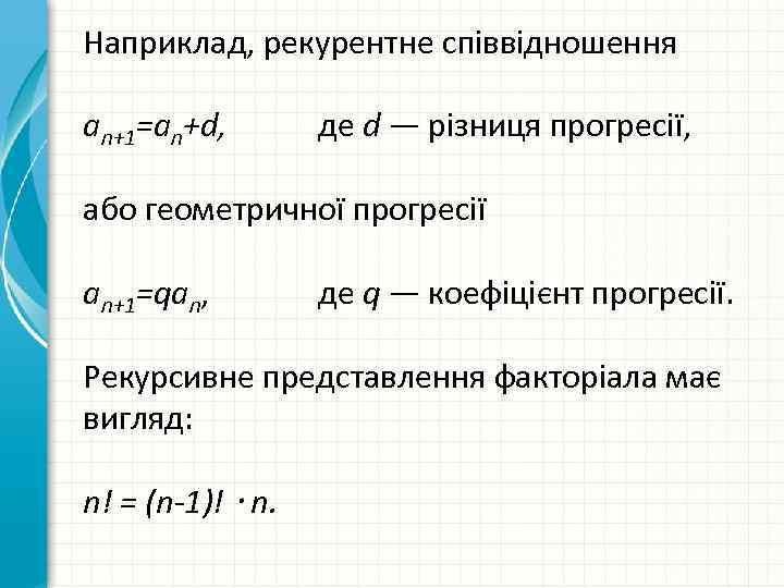 Наприклад, рекурентне співвідношення an+1=an+d, де d — різниця прогресії, або геометричної прогресії an+1=qan, де