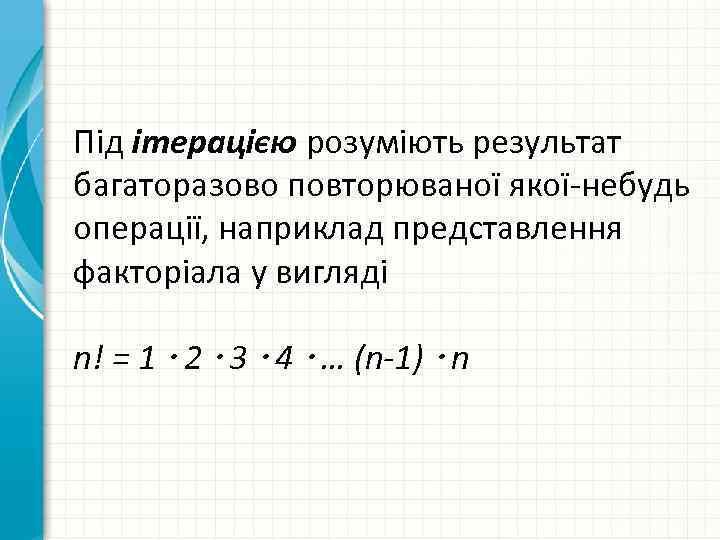 Під ітерацією розуміють результат багаторазово повторюваної якої-небудь операції, наприклад представлення факторіала у вигляді n!