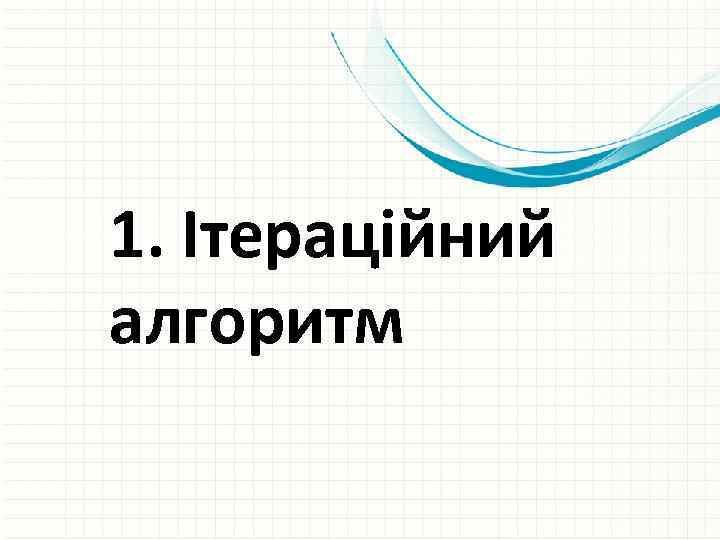 1. Ітераційний алгоритм