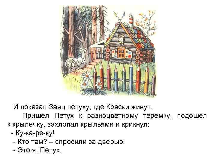 И показал Заяц петуху, где Краски живут. Пришёл Петух к разноцветному теремку, подошёл к