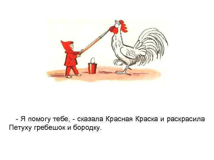 - Я помогу тебе, - сказала Красная Краска и раскрасила Петуху гребешок и бородку.