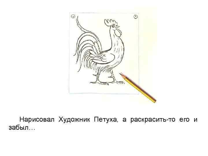 Нарисовал Художник Петуха, а раскрасить-то его и забыл…