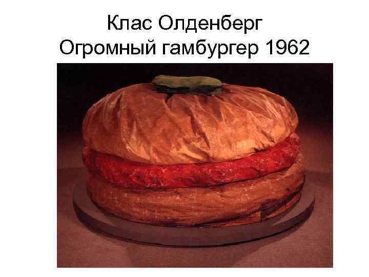 Клас Олденберг Огромный гамбургер 1962
