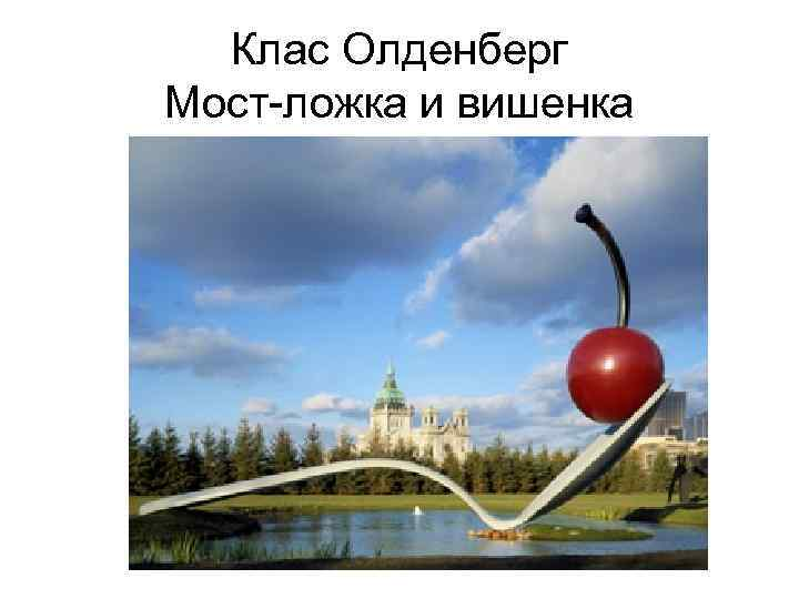 Клас Олденберг Мост-ложка и вишенка