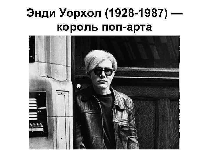 Энди Уорхол (1928 -1987) — король поп-арта