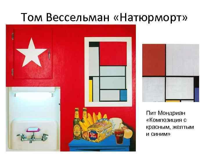 Том Вессельман «Натюрморт» Пит Мондриан «Композиция с красным, желтым и синим»
