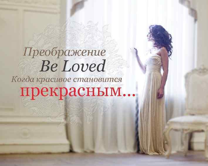 Преображение Be Loved Когда красивое становится прекрасным…