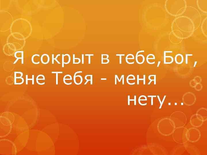 Я сокрыт в тебе, Бог, Вне Тебя - меня нету. . .