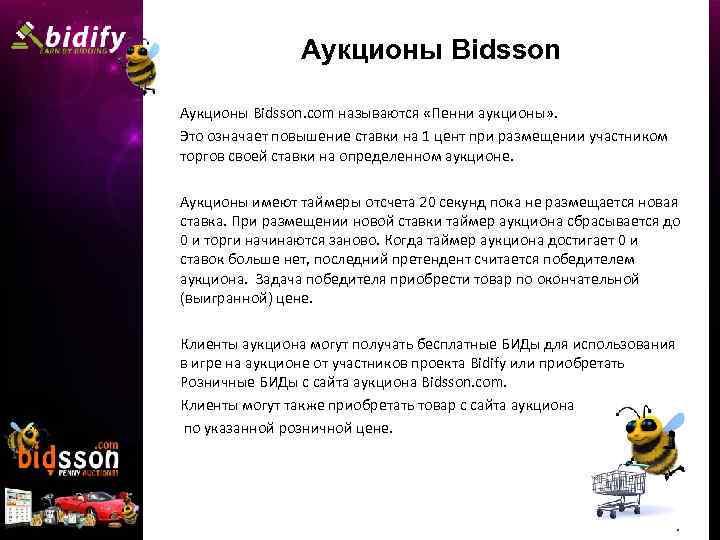 Аукционы Bidsson. com называются «Пенни аукционы» . Это означает повышение ставки на 1 цент