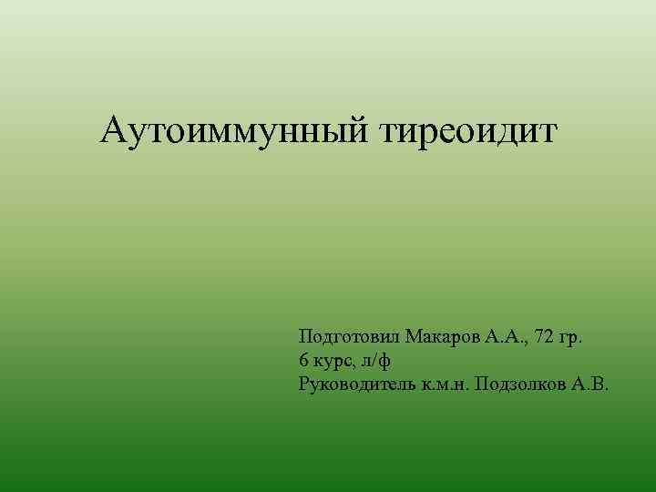 Аутоиммунный тиреоидит Подготовил Макаров А. А. , 72 гр. 6 курс, л/ф Руководитель к.