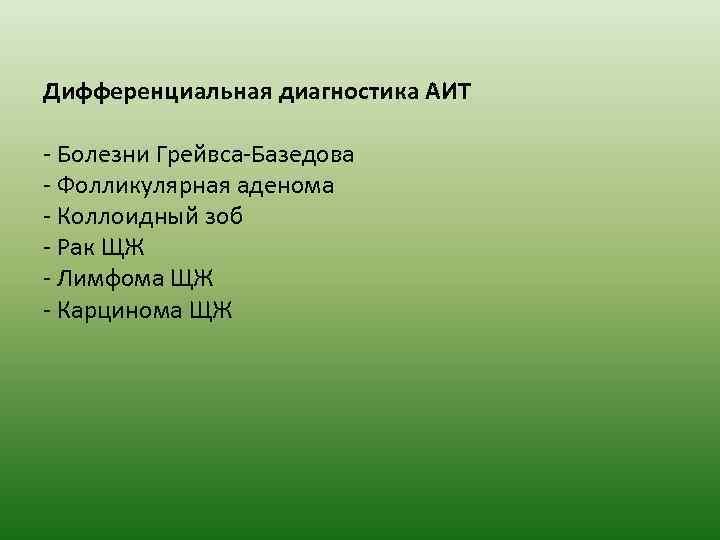 Дифференциальная диагностика АИТ - Болезни Грейвса-Базедова - Фолликулярная аденома - Коллоидный зоб - Рак