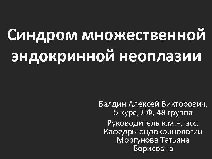 Синдром множественной эндокринной неоплазии Балдин Алексей Викторович, 5 курс, ЛФ, 48 группа Руководитель к.