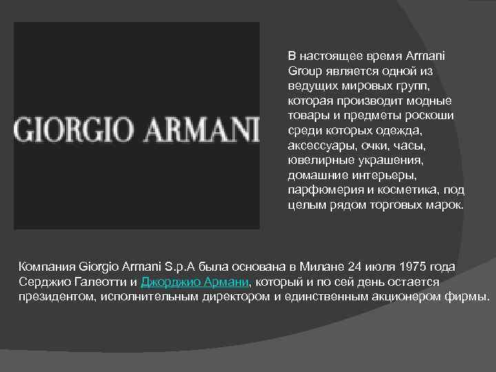 В настоящее время Armani Group является одной из ведущих мировых групп, которая производит модные