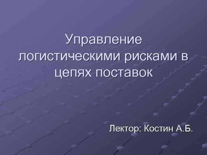 Управление логистическими рисками в цепях поставок Лектор: Костин А. Б.
