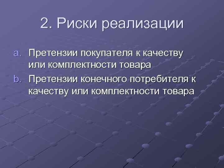 2. Риски реализации a. Претензии покупателя к качеству или комплектности товара b. Претензии конечного