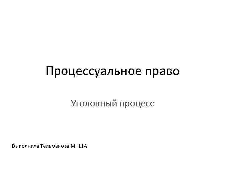 Процессуальное право Уголовный процесс Выполнила Тельманова М. 11 А