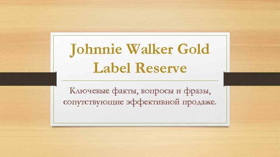 Johnnie Walker Gold Label Reserve Ключевые факты, вопросы и фразы, сопутствующие эффективной продаже.