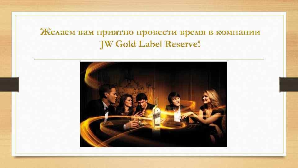 Желаем вам приятно провести время в компании JW Gold Label Reserve!