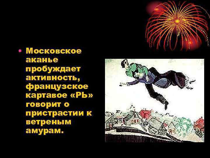 • Московское аканье пробуждает активность, французское картавое «РЬ» говорит о пристрастии к ветреным