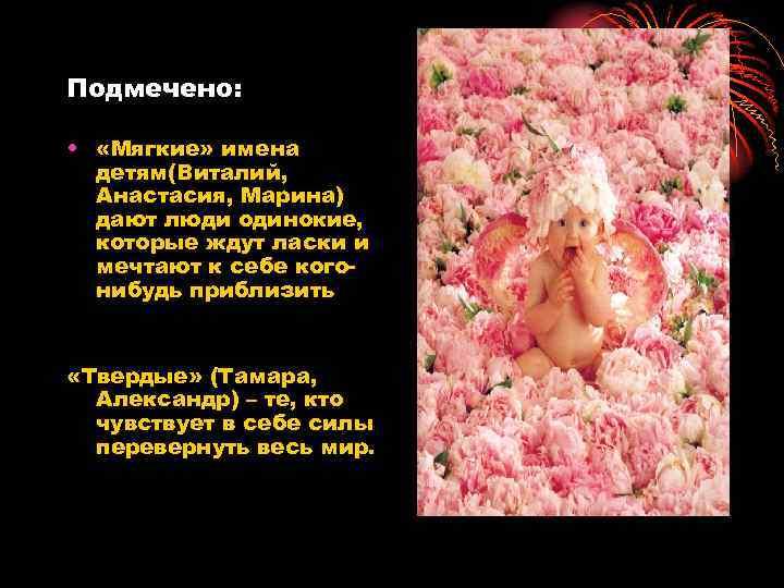 Подмечено: • «Мягкие» имена детям(Виталий, Анастасия, Марина) дают люди одинокие, которые ждут ласки и