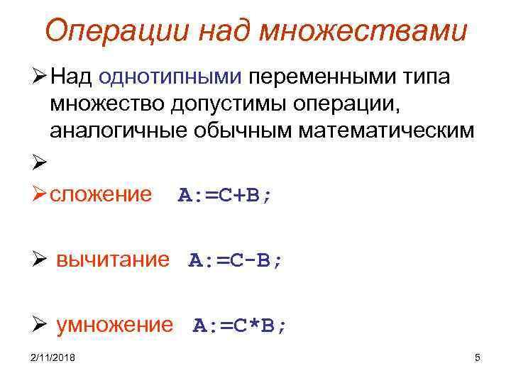 Операции над множествами Ø Над однотипными переменными типа множество допустимы операции, аналогичные обычным математическим