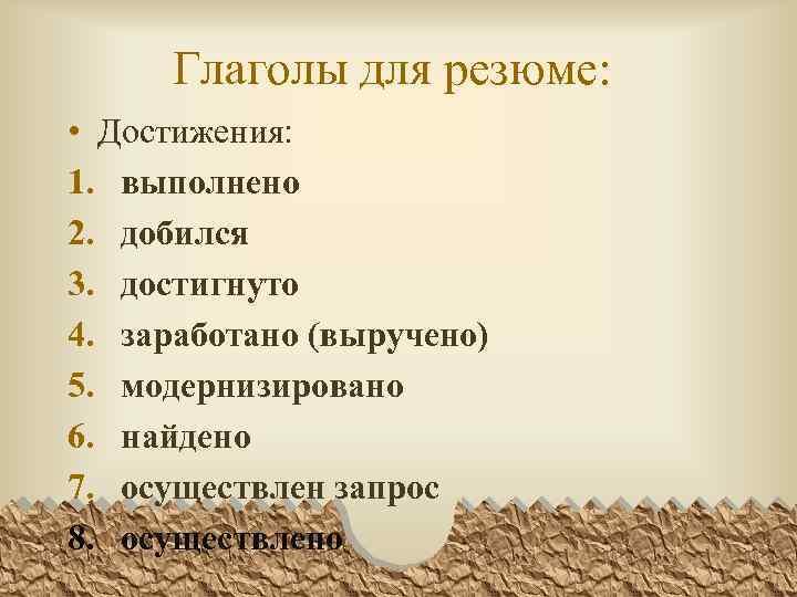 Глаголы для резюме: • Достижения: 1. выполнено 2. добился 3. достигнуто 4. заработано (выручено)