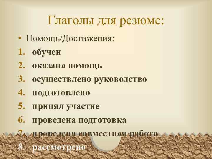 Глаголы для резюме: • Помощь/Достижения: 1. обучен 2. оказана помощь 3. осуществлено руководство 4.