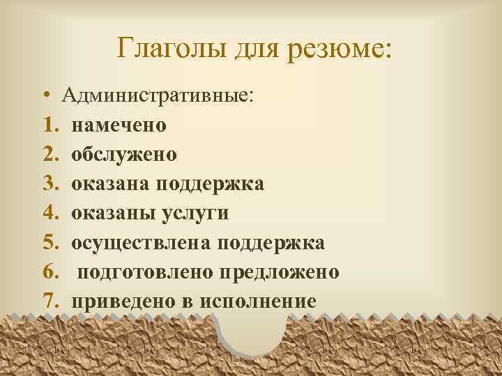 Глаголы для резюме: • Административные: 1. намечено 2. обслужено 3. оказана поддержка 4. оказаны