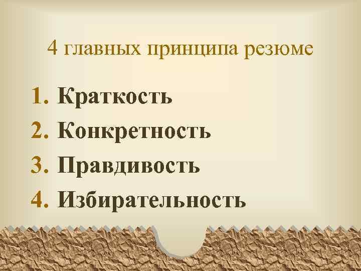 4 главных принципа резюме 1. 2. 3. 4. Краткость Конкретность Правдивость Избирательность