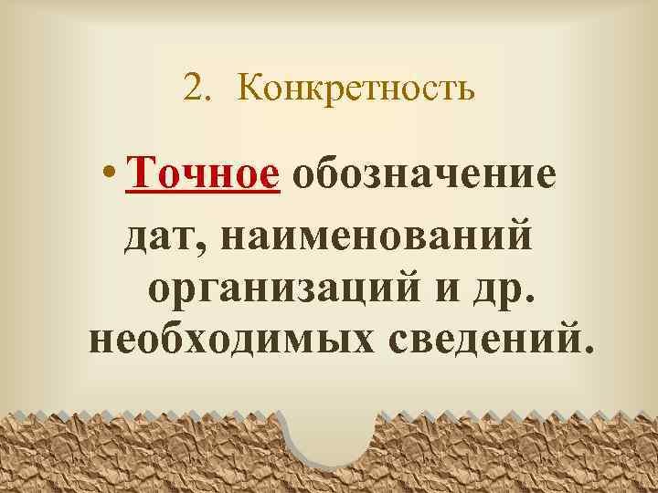 2. Конкретность • Точное обозначение дат, наименований организаций и др. необходимых сведений.