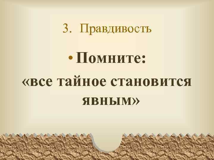 3. Правдивость • Помните: «все тайное становится явным»