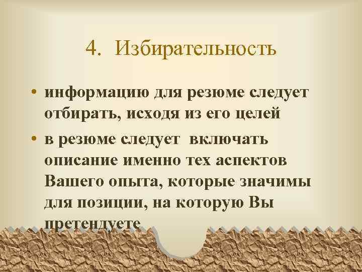 4. Избирательность • информацию для резюме следует отбирать, исходя из его целей • в