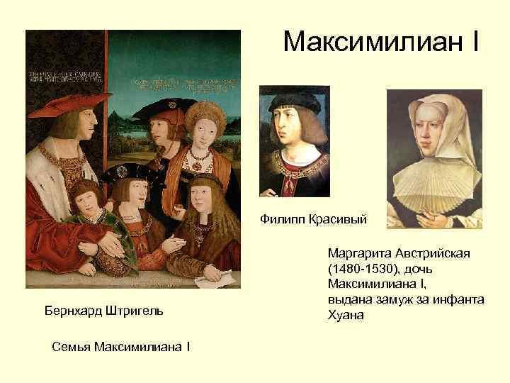 Максимилиан I Филипп Красивый Бернхард Штригель Семья Максимилиана I Маргарита Австрийская (1480 -1530), дочь