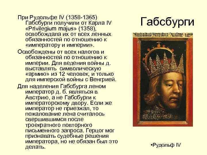 При Рудольфе IV (1358 -1365) Габсбурги получили от Карла IV «Privilegium majus» (1358), освобождала