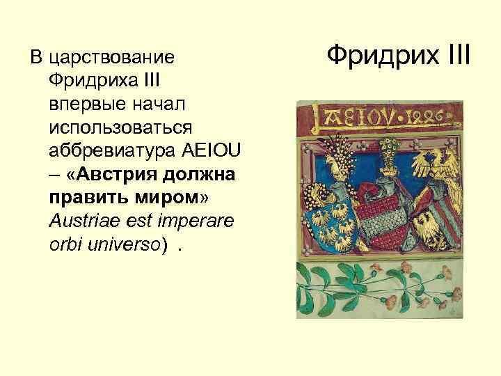 В царствование Фридриха III впервые начал использоваться аббревиатура AEIOU – «Австрия должна править миром»