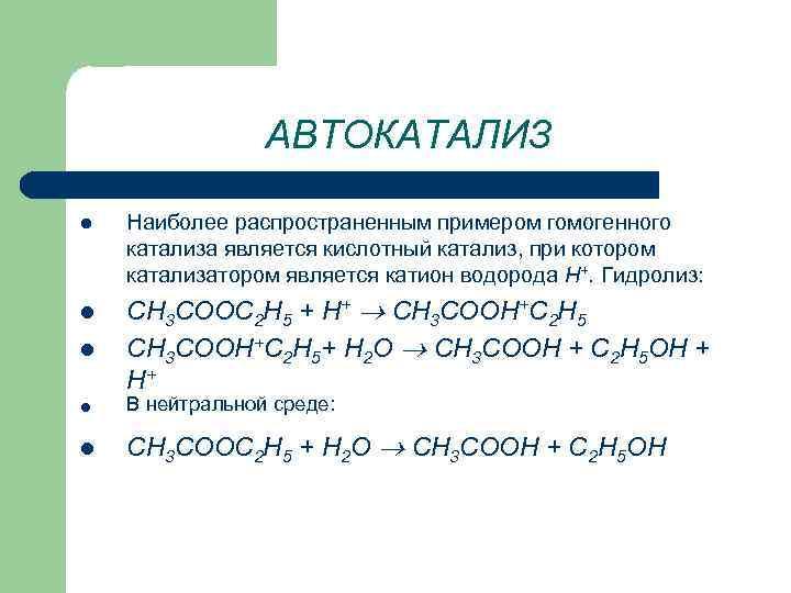 АВТОКАТАЛИЗ l l l Наиболее распространенным примером гомогенного катализа является кислотный катализ, при котором