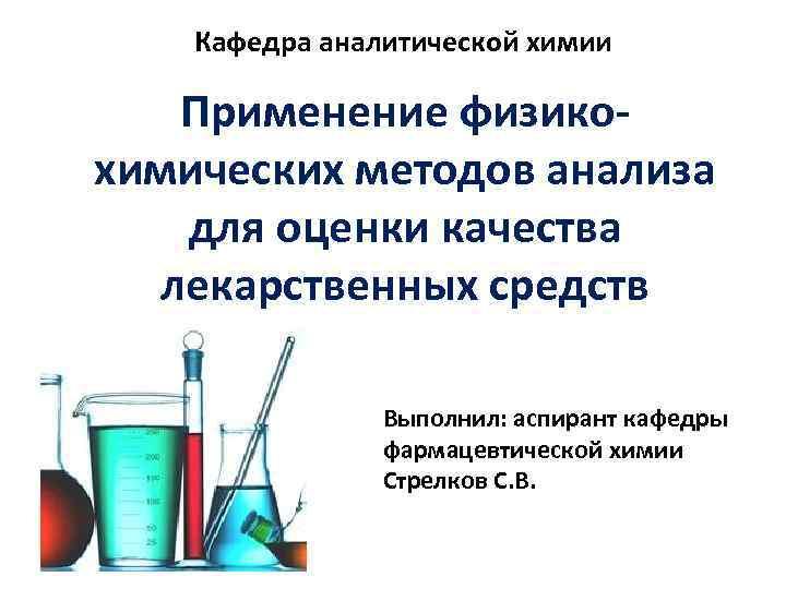 Кафедра аналитической химии Применение физикохимических методов анализа для оценки качества лекарственных средств Выполнил: аспирант