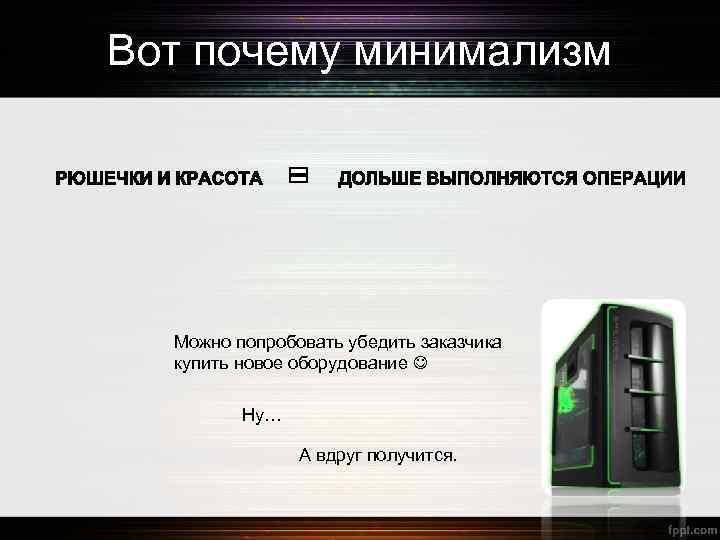 Вот почему минимализм Можно попробовать убедить заказчика купить новое оборудование Ну… А вдруг получится.