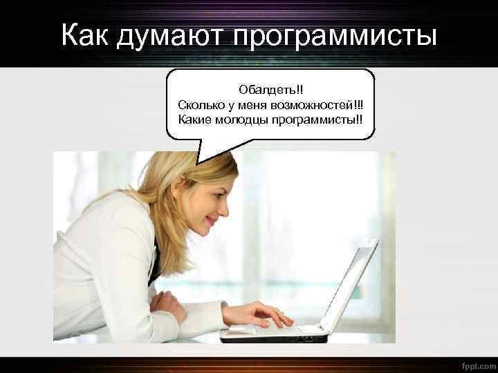 Как думают программисты Обалдеть!! Сколько у меня возможностей!!! Какие молодцы программисты!!