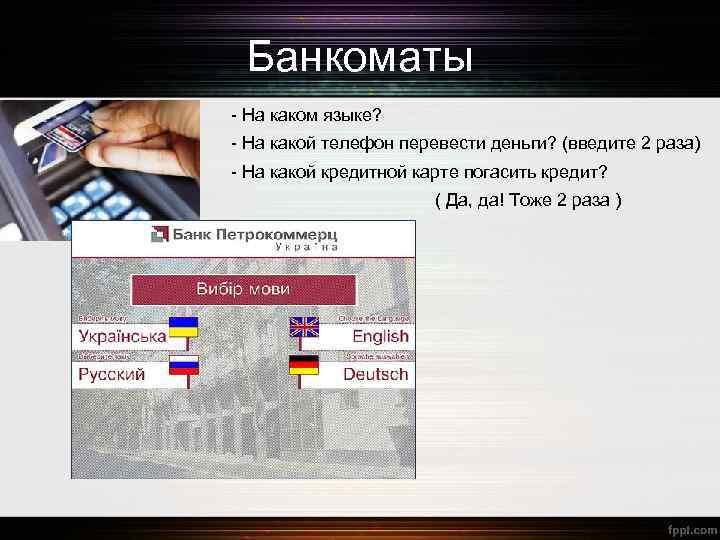 Банкоматы - На каком языке? - На какой телефон перевести деньги? (введите 2 раза)