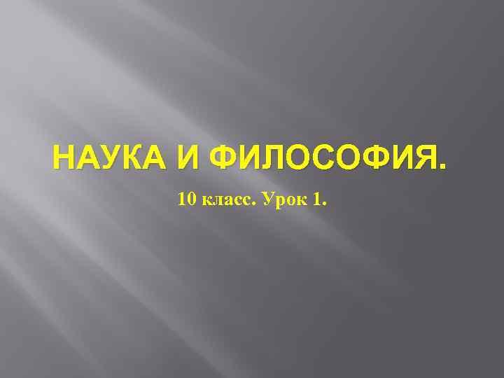 НАУКА И ФИЛОСОФИЯ. 10 класс. Урок 1.