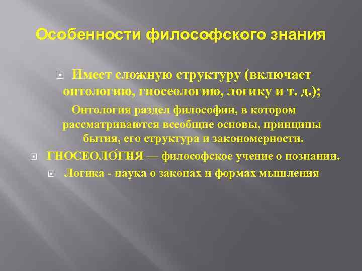 Особенности философского знания Имеет сложную структуру (включает онтологию, гносеологию, логику и т. д. );