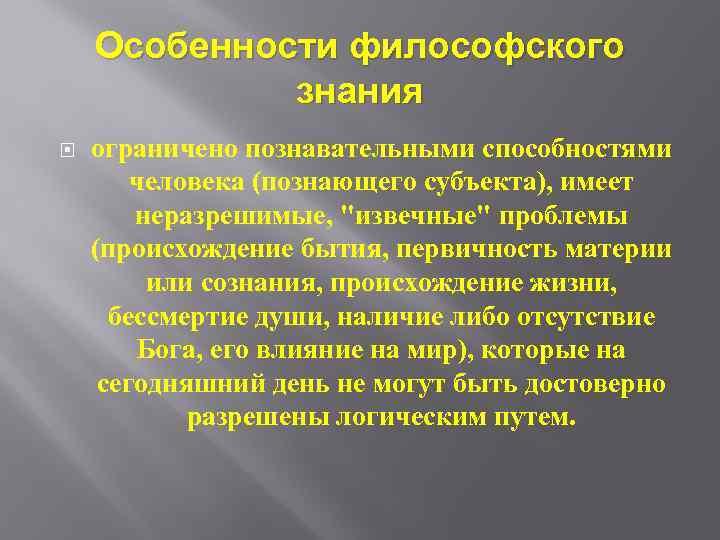 Особенности философского знания ограничено познавательными способностями человека (познающего субъекта), имеет неразрешимые,
