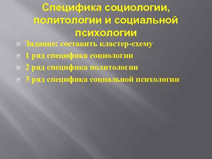 Специфика социологии, политологии и социальной психологии Задание: составить кластер-схему 1 ряд специфика социологии 2