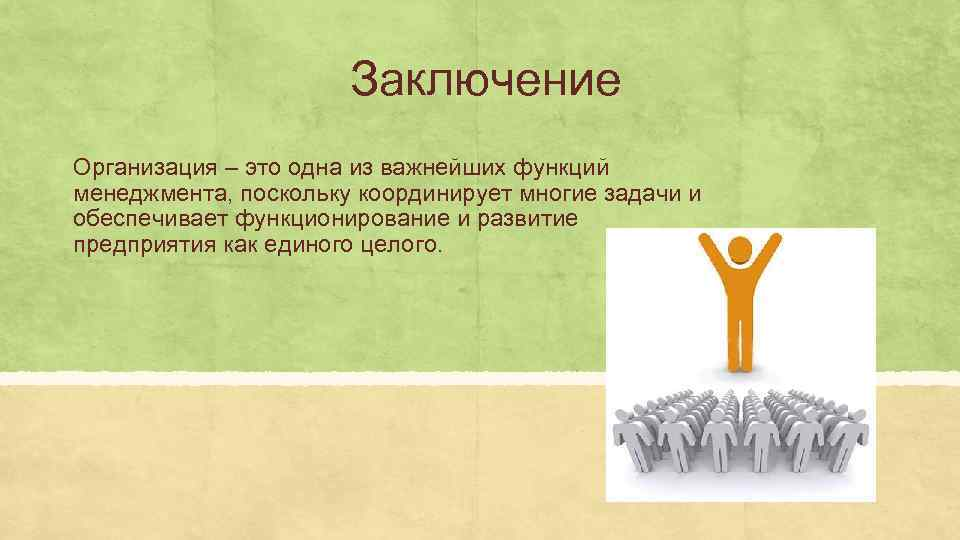 Заключение Организация – это одна из важнейших функций менеджмента, поскольку координирует многие задачи и