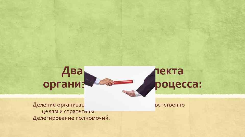 Два основных аспекта организационного процесса: Деление организации на подразделения соответственно целям и стратегиям. Делегирование