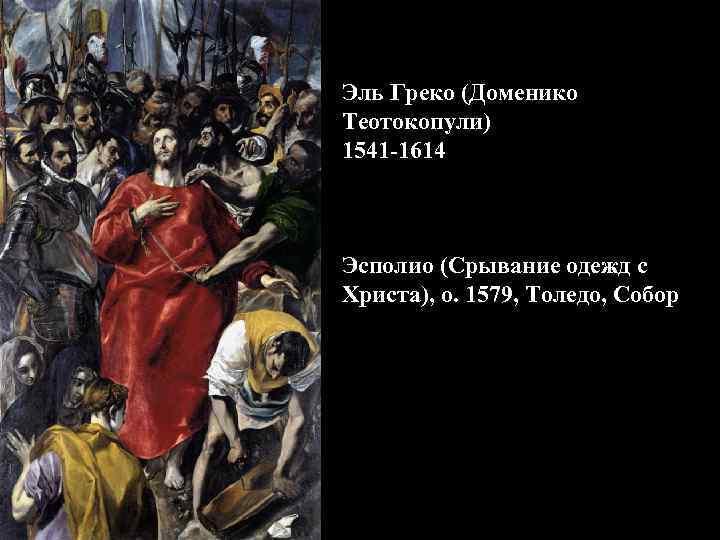 Эль Греко (Доменико Теотокопули) 1541 -1614 Эсполио (Срывание одежд с Христа), о. 1579, Толедо,