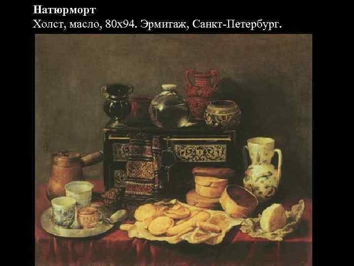 Натюрморт Холст, масло, 80 x 94. Эрмитаж, Санкт-Петербург.