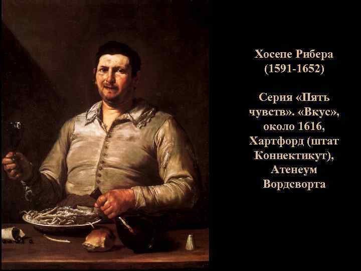 Хосепе Рибера (1591 -1652) Серия «Пять чувств» . «Вкус» , около 1616, Хартфорд (штат