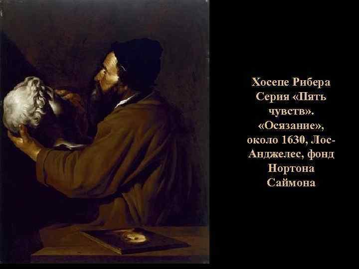Хосепе Рибера Серия «Пять чувств» . «Осязание» , около 1630, Лос. Анджелес, фонд Нортона